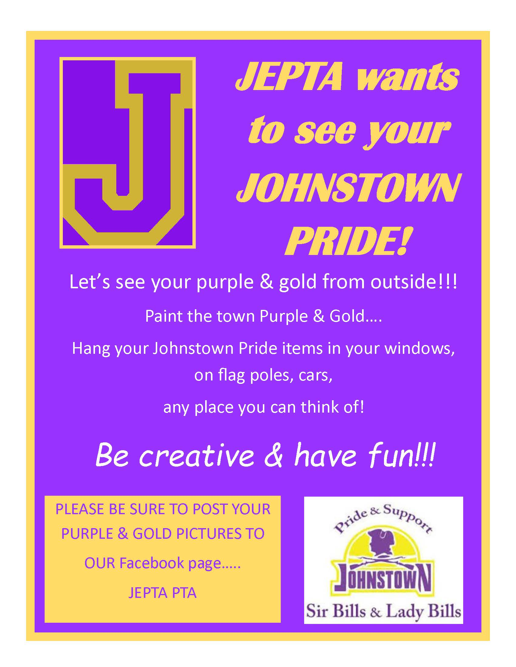 Poster: JEPTA wants to see your Johnstown Pride! Let's see your purple & gold from outside!!! Paint the town purple & gold... hang your Johnstown Pride items in your windows, on flag poles, cars, any place you can think of! Be creative and have fun!!! Be sure to post your Purple & Gold pictures to the JEPTA PTA Facebook page. Pride & Support Johnstown Sir Bills & Lady Bills