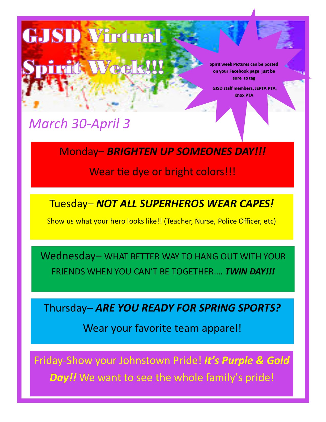 GJSD Virtual Spirit Week March 30 - April 3. Spirit week pictures can be posted on your facebook page just be sure to tag gjsd staff members, jepta pta, knox pta. Monday wear bright colors; Tuesday dress like your hero (teacher, nurse, police officer, etc), Wednesday dress like your friend even though you can't be together twin day; Thursday get ready for springs sports wear team apparel; Friday show your Johnstown Pride it's purple & gold day