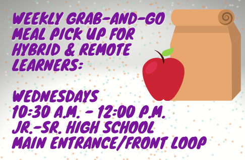 Weekly grab-and-go meal pick up for hybrid & remote learners: Wednesdays 10:30 a.m. - 12:00 p.m. Jr-Sr High School Main Entrance/Front Loop